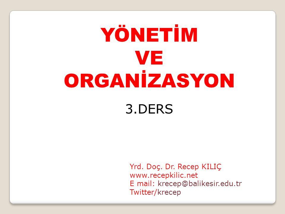 YÖNETİM VE ORGANİZASYON 3.DERS Yrd. Doç. Dr. Recep KILIÇ www.recepkilic.net E mail: krecep@balikesir.edu.tr Twitter/krecep