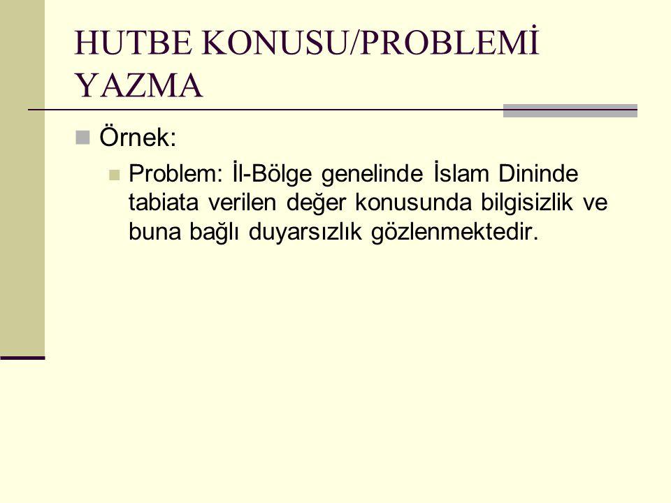 HUTBE KONUSU/PROBLEMİ YAZMA Örnek: Problem: İl-Bölge genelinde İslam Dininde tabiata verilen değer konusunda bilgisizlik ve buna bağlı duyarsızlık göz