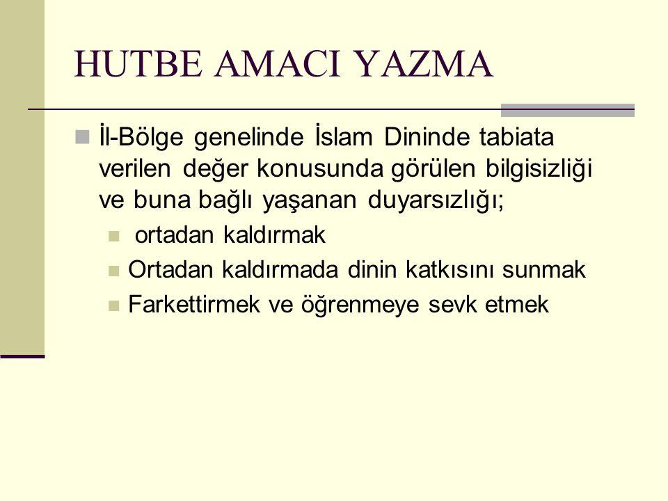 HUTBE AMACI YAZMA İl-Bölge genelinde İslam Dininde tabiata verilen değer konusunda görülen bilgisizliği ve buna bağlı yaşanan duyarsızlığı; ortadan ka