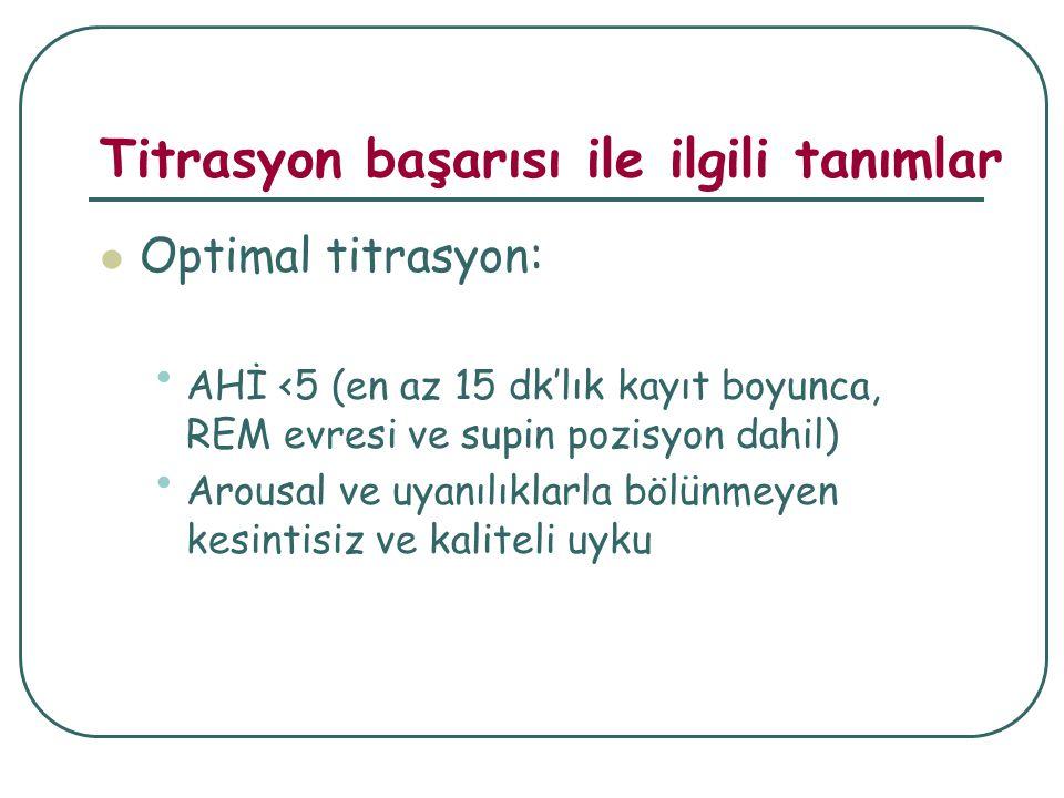 Titrasyon başarısı ile ilgili tanımlar Optimal titrasyon: AHİ <5 (en az 15 dk'lık kayıt boyunca, REM evresi ve supin pozisyon dahil) Arousal ve uyanılıklarla bölünmeyen kesintisiz ve kaliteli uyku