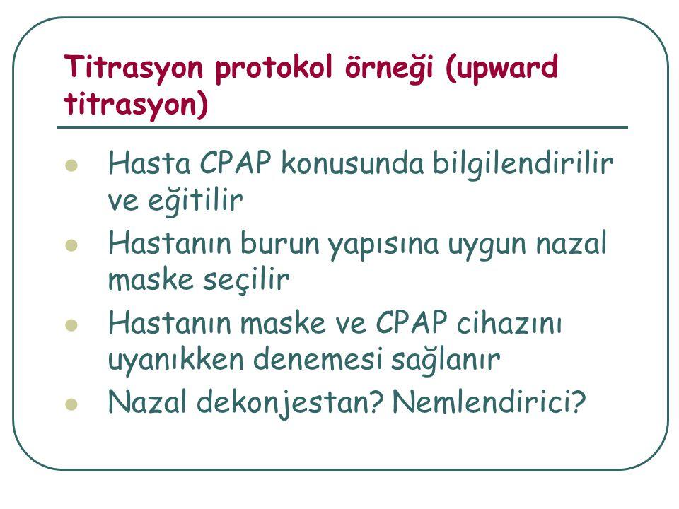 Titrasyon protokol örneği (upward titrasyon) Hasta CPAP konusunda bilgilendirilir ve eğitilir Hastanın burun yapısına uygun nazal maske seçilir Hastanın maske ve CPAP cihazını uyanıkken denemesi sağlanır Nazal dekonjestan.