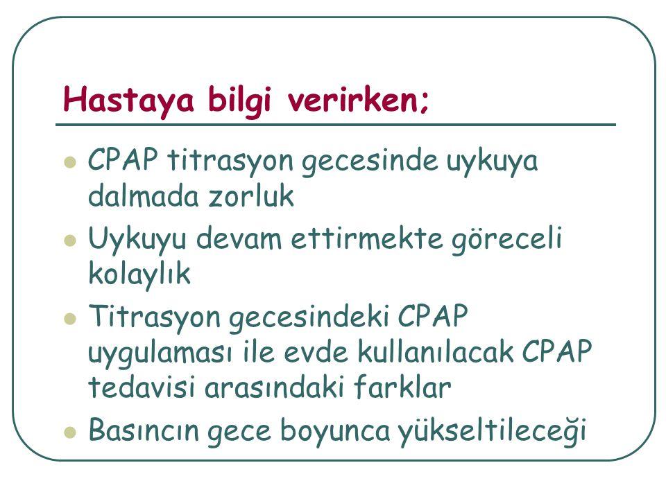 Hastaya bilgi verirken; CPAP titrasyon gecesinde uykuya dalmada zorluk Uykuyu devam ettirmekte göreceli kolaylık Titrasyon gecesindeki CPAP uygulaması ile evde kullanılacak CPAP tedavisi arasındaki farklar Basıncın gece boyunca yükseltileceği
