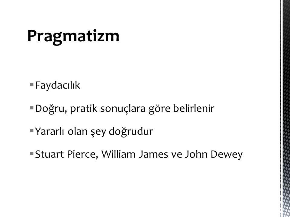  Faydacılık  Doğru, pratik sonuçlara göre belirlenir  Yararlı olan şey doğrudur  Stuart Pierce, William James ve John Dewey