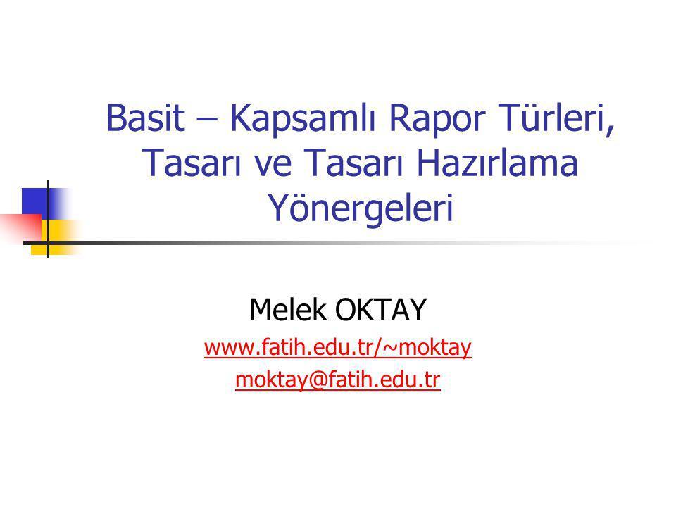 Basit – Kapsamlı Rapor Türleri, Tasarı ve Tasarı Hazırlama Yönergeleri Melek OKTAY www.fatih.edu.tr/~moktay moktay@fatih.edu.tr