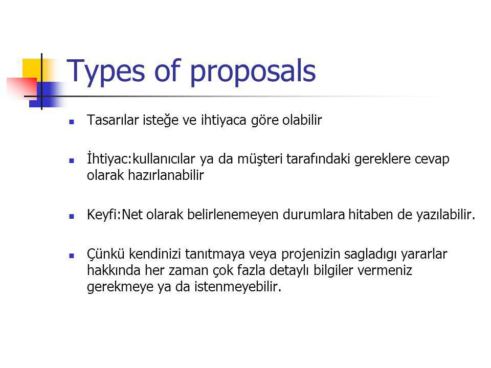 Types of proposals Tasarılar isteğe ve ihtiyaca göre olabilir İhtiyac:kullanıcılar ya da müşteri tarafındaki gereklere cevap olarak hazırlanabilir Keyfi:Net olarak belirlenemeyen durumlara hitaben de yazılabilir.