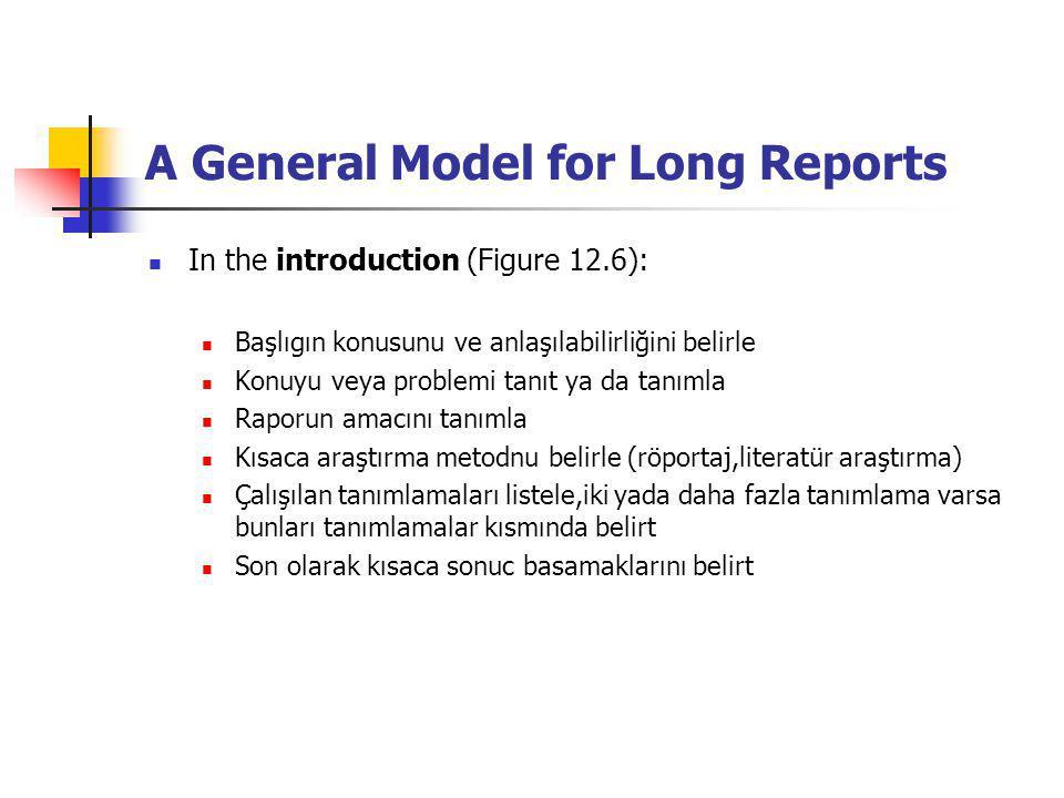 A General Model for Long Reports In the introduction (Figure 12.6): Başlıgın konusunu ve anlaşılabilirliğini belirle Konuyu veya problemi tanıt ya da