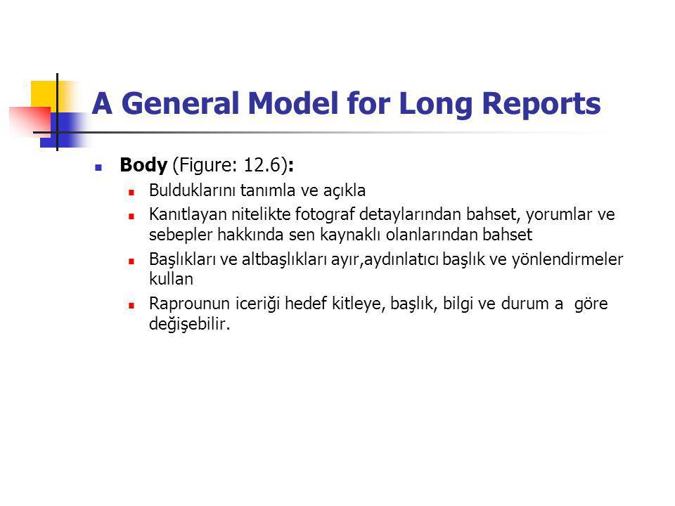 A General Model for Long Reports Body (Figure: 12.6): Bulduklarını tanımla ve açıkla Kanıtlayan nitelikte fotograf detaylarından bahset, yorumlar ve sebepler hakkında sen kaynaklı olanlarından bahset Başlıkları ve altbaşlıkları ayır,aydınlatıcı başlık ve yönlendirmeler kullan Raprounun iceriği hedef kitleye, başlık, bilgi ve durum a göre değişebilir.