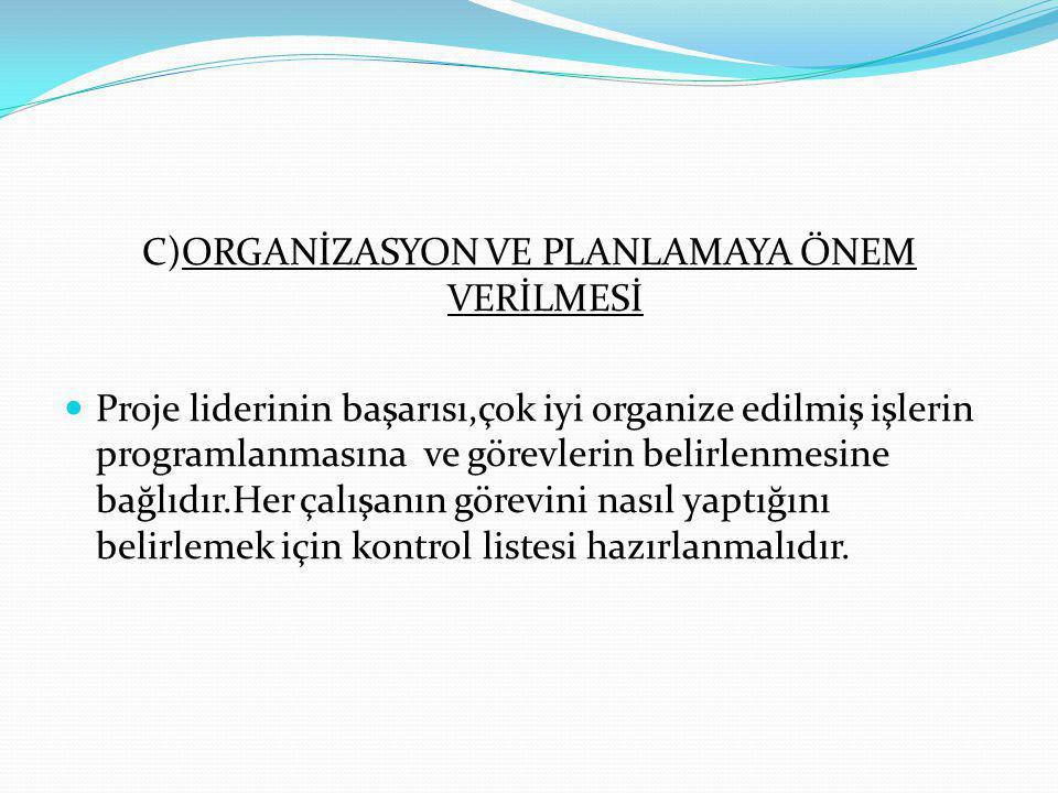 C)ORGANİZASYON VE PLANLAMAYA ÖNEM VERİLMESİ Proje liderinin başarısı,çok iyi organize edilmiş işlerin programlanmasına ve görevlerin belirlenmesine ba