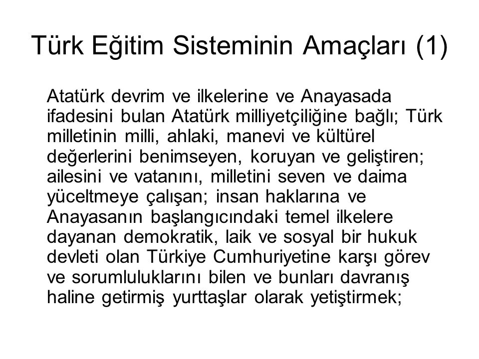 Türk Eğitim Sisteminin Amaçları (1) Atatürk devrim ve ilkelerine ve Anayasada ifadesini bulan Atatürk milliyetçiliğine bağlı; Türk milletinin milli, ahlaki, manevi ve kültürel değerlerini benimseyen, koruyan ve geliştiren; ailesini ve vatanını, milletini seven ve daima yüceltmeye çalışan; insan haklarına ve Anayasanın başlangıcındaki temel ilkelere dayanan demokratik, laik ve sosyal bir hukuk devleti olan Türkiye Cumhuriyetine karşı görev ve sorumluluklarını bilen ve bunları davranış haline getirmiş yurttaşlar olarak yetiştirmek;