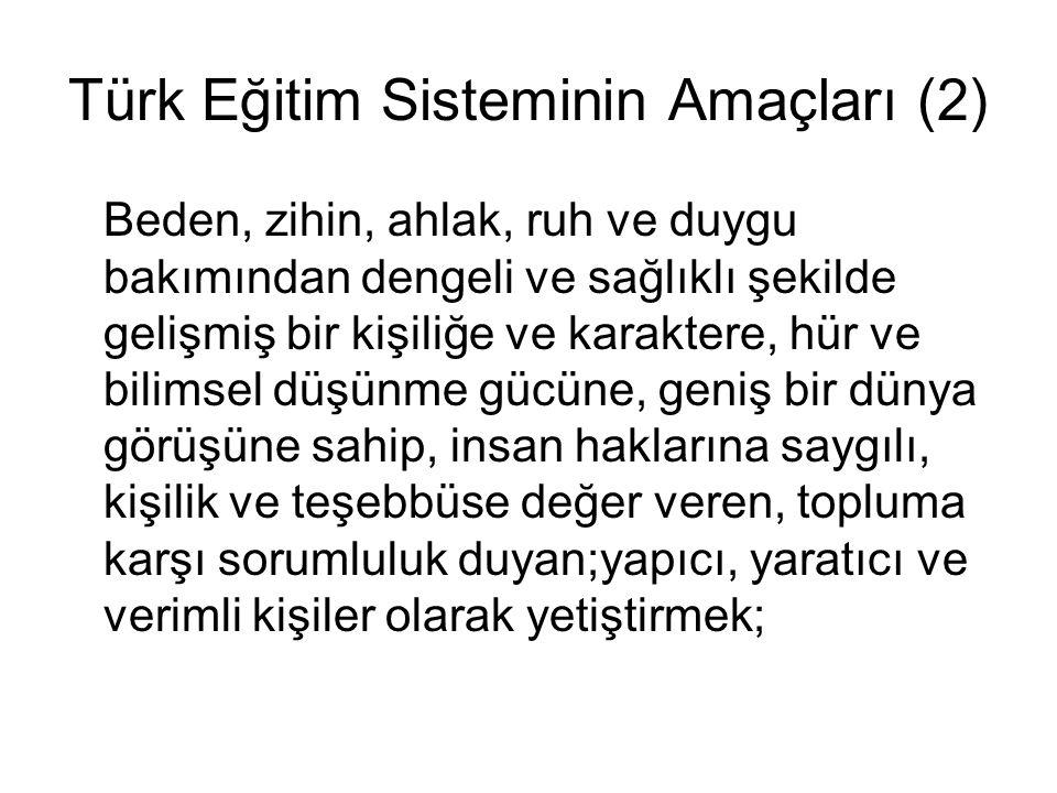 Türk Eğitim Sisteminin Amaçları (2) Beden, zihin, ahlak, ruh ve duygu bakımından dengeli ve sağlıklı şekilde gelişmiş bir kişiliğe ve karaktere, hür ve bilimsel düşünme gücüne, geniş bir dünya görüşüne sahip, insan haklarına saygılı, kişilik ve teşebbüse değer veren, topluma karşı sorumluluk duyan;yapıcı, yaratıcı ve verimli kişiler olarak yetiştirmek;