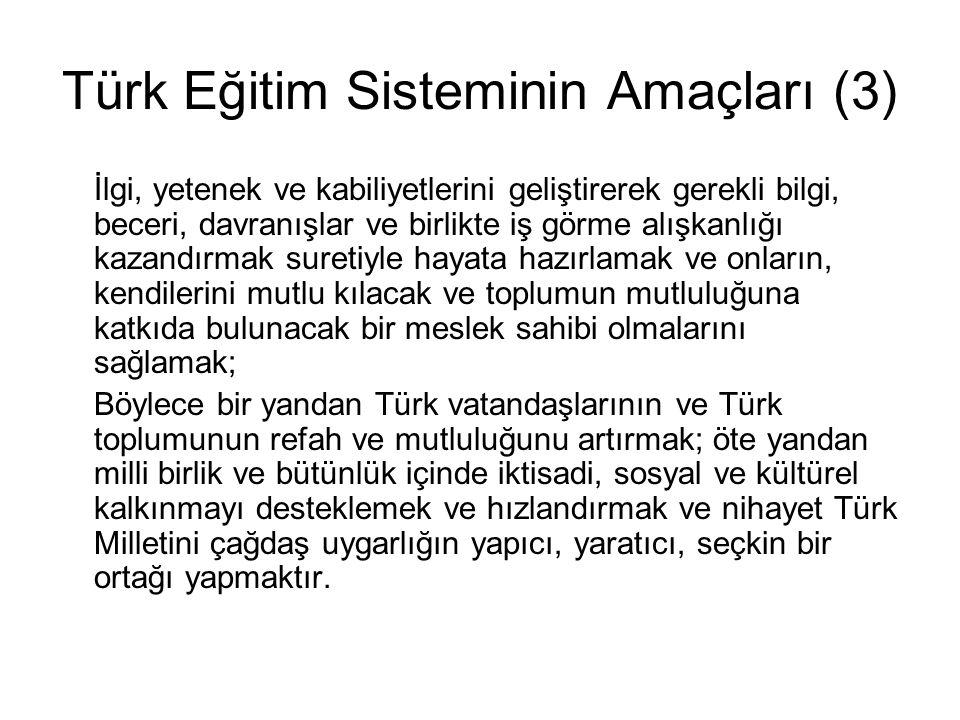 Türk Eğitim Sisteminin Amaçları (3) İlgi, yetenek ve kabiliyetlerini geliştirerek gerekli bilgi, beceri, davranışlar ve birlikte iş görme alışkanlığı kazandırmak suretiyle hayata hazırlamak ve onların, kendilerini mutlu kılacak ve toplumun mutluluğuna katkıda bulunacak bir meslek sahibi olmalarını sağlamak; Böylece bir yandan Türk vatandaşlarının ve Türk toplumunun refah ve mutluluğunu artırmak; öte yandan milli birlik ve bütünlük içinde iktisadi, sosyal ve kültürel kalkınmayı desteklemek ve hızlandırmak ve nihayet Türk Milletini çağdaş uygarlığın yapıcı, yaratıcı, seçkin bir ortağı yapmaktır.
