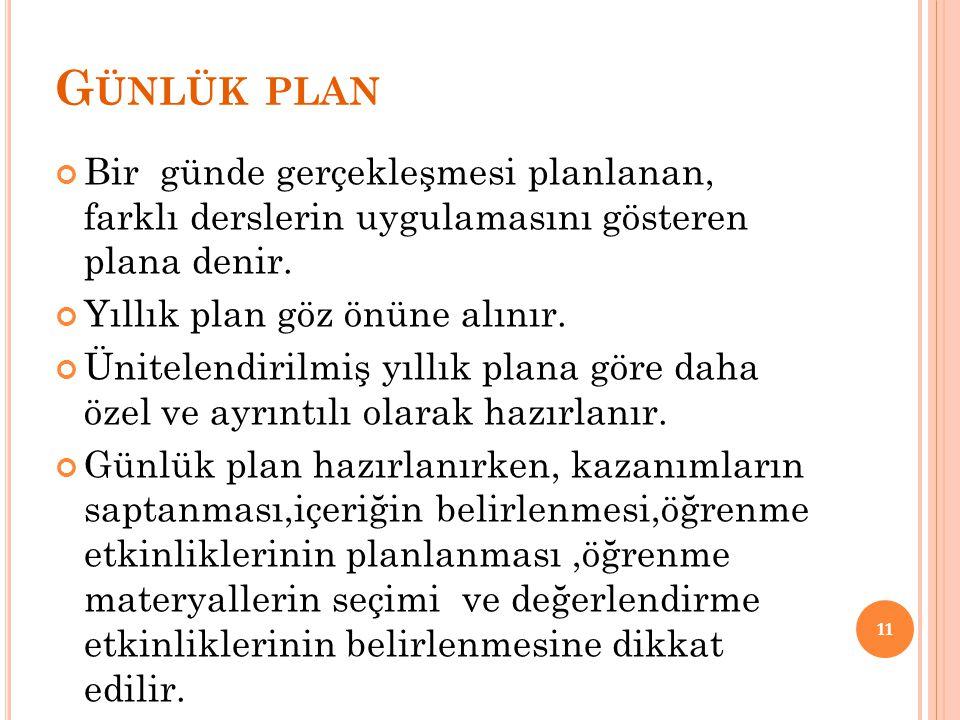 G ÜNLÜK PLAN Bir günde gerçekleşmesi planlanan, farklı derslerin uygulamasını gösteren plana denir. Yıllık plan göz önüne alınır. Ünitelendirilmiş yıl