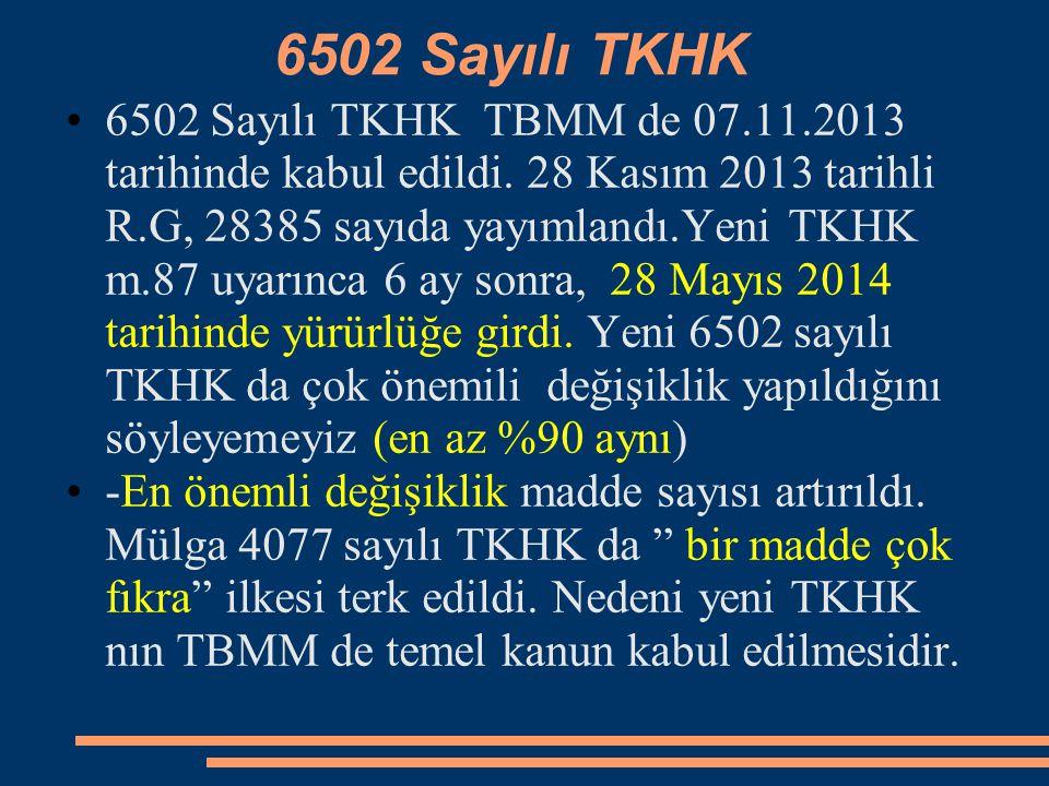 6502 Sayılı TKHK 6502 Sayılı TKHK TBMM de 07.11.2013 tarihinde kabul edildi. 28 Kasım 2013 tarihli R.G, 28385 sayıda yayımlandı.Yeni TKHK m.87 uyarınc