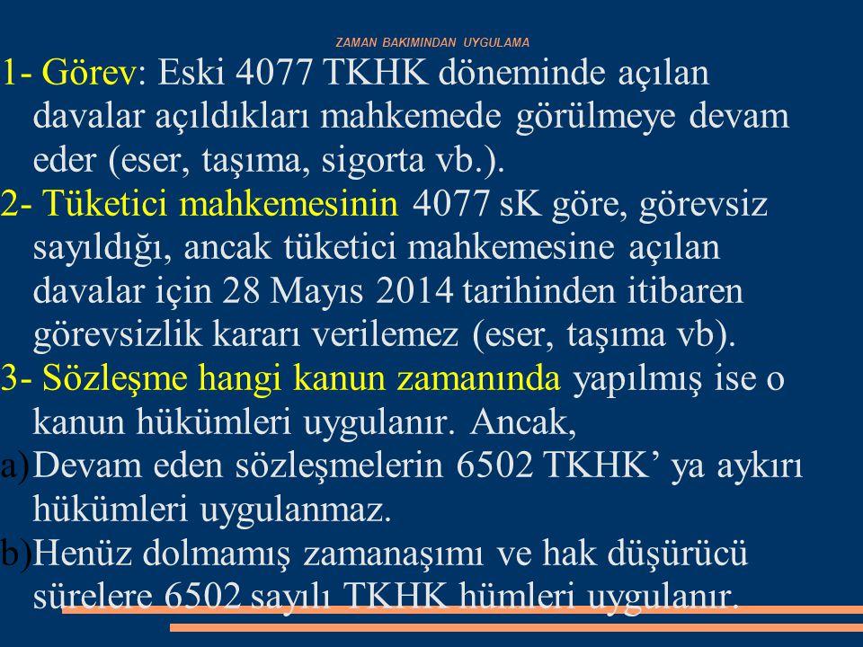 ZAMAN BAKIMINDAN UYGULAMA 1- Görev: Eski 4077 TKHK döneminde açılan davalar açıldıkları mahkemede görülmeye devam eder (eser, taşıma, sigorta vb.). 2-