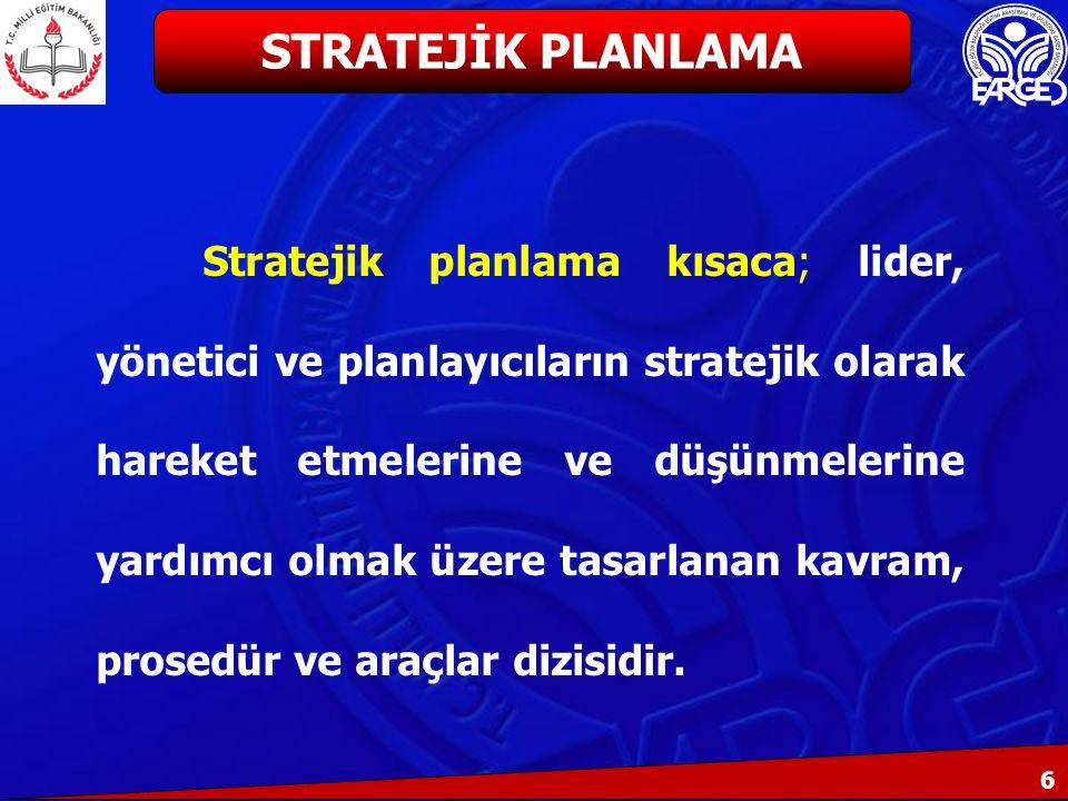 6 Stratejik planlama kısaca; lider, yönetici ve planlayıcıların stratejik olarak hareket etmelerine ve düşünmelerine yardımcı olmak üzere tasarlanan kavram, prosedür ve araçlar dizisidir.