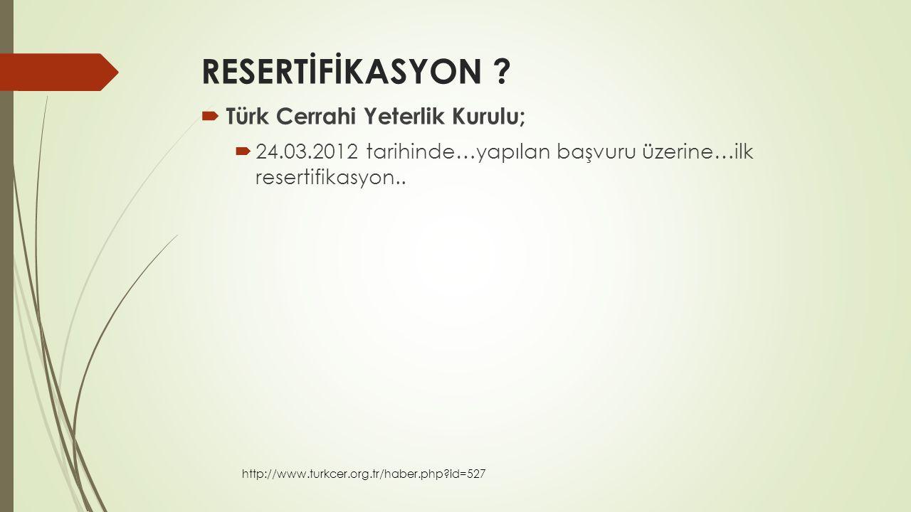 RESERTİFİKASYON ?  Türk Cerrahi Yeterlik Kurulu;  24.03.2012 tarihinde…yapılan başvuru üzerine…ilk resertifikasyon.. http://www.turkcer.org.tr/haber