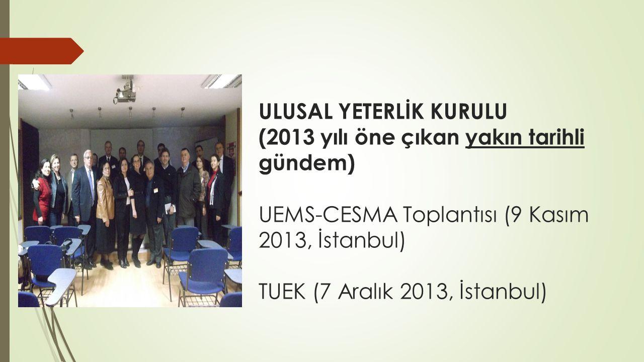 ULUSAL YETERLİK KURULU (2013 yılı öne çıkan yakın tarihli gündem) UEMS-CESMA Toplantısı (9 Kasım 2013, İstanbul) TUEK (7 Aralık 2013, İstanbul)