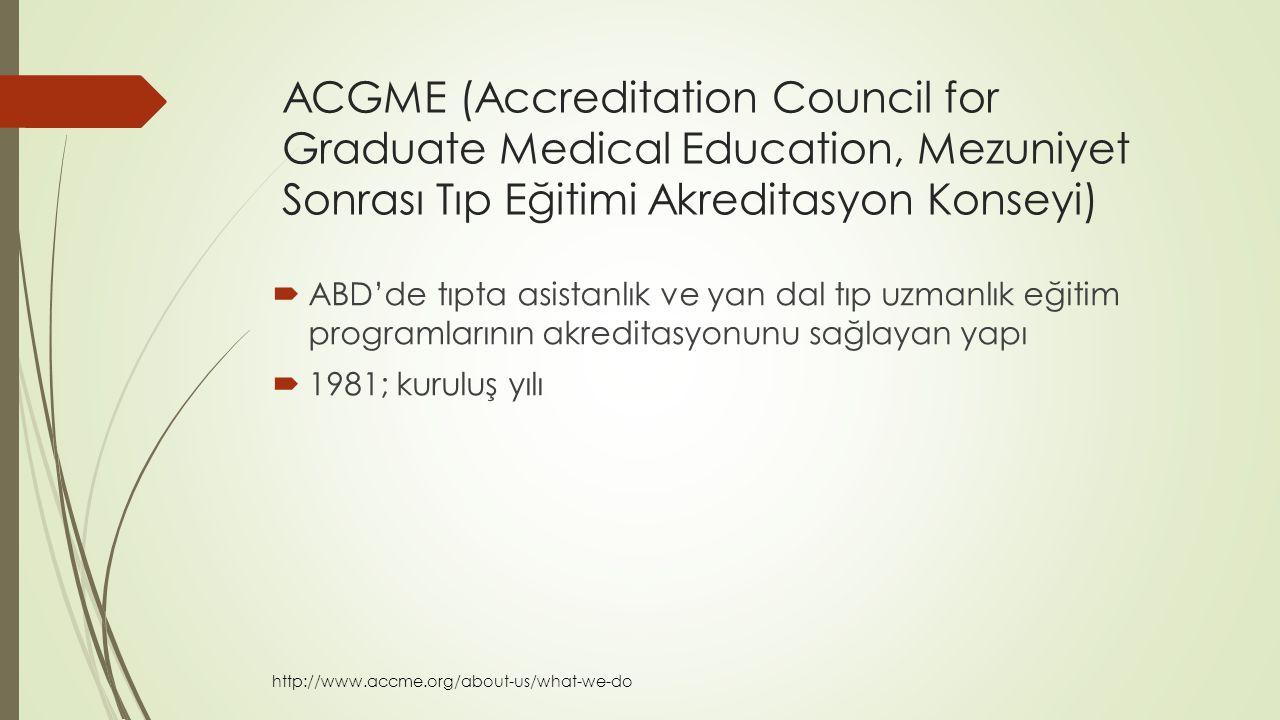 ACGME (Accreditation Council for Graduate Medical Education, Mezuniyet Sonrası Tıp Eğitimi Akreditasyon Konseyi)  ABD'de tıpta asistanlık ve yan dal tıp uzmanlık eğitim programlarının akreditasyonunu sağlayan yapı  1981; kuruluş yılı http://www.accme.org/about-us/what-we-do