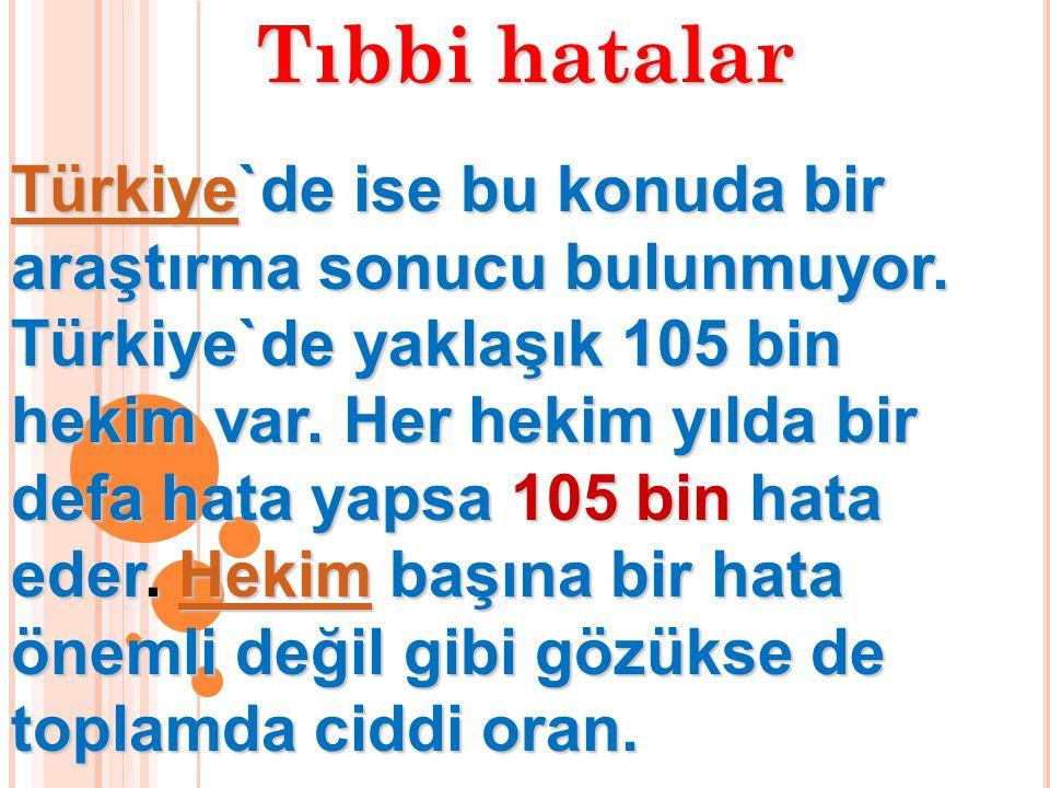 Tıbbi hatalar TürkiyeTürkiye`de ise bu konuda bir araştırma sonucu bulunmuyor. Türkiye`de yaklaşık 105 bin hekim var. Her hekim yılda bir defa hata ya
