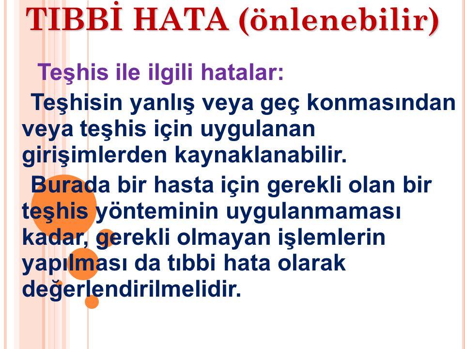 TIBBİ HATA (önlenebilir) Teşhis ile ilgili hatalar: Teşhisin yanlış veya geç konmasından veya teşhis için uygulanan girişimlerden kaynaklanabilir.