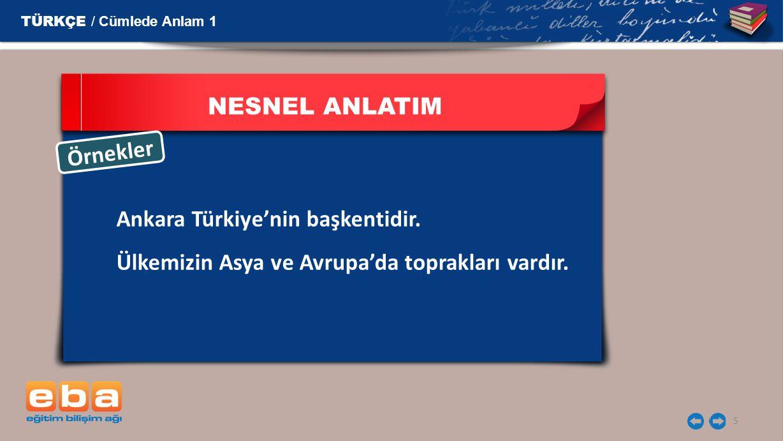 5 NESNEL ANLATIM Ankara Türkiye'nin başkentidir. Ülkemizin Asya ve Avrupa'da toprakları vardır. Ö r n e k l e r TÜRKÇE / Cümlede Anlam 1