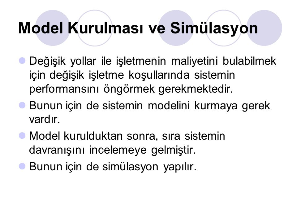 Model Kurulması ve Simülasyon Değişik yollar ile işletmenin maliyetini bulabilmek için değişik işletme koşullarında sistemin performansını öngörmek gerekmektedir.