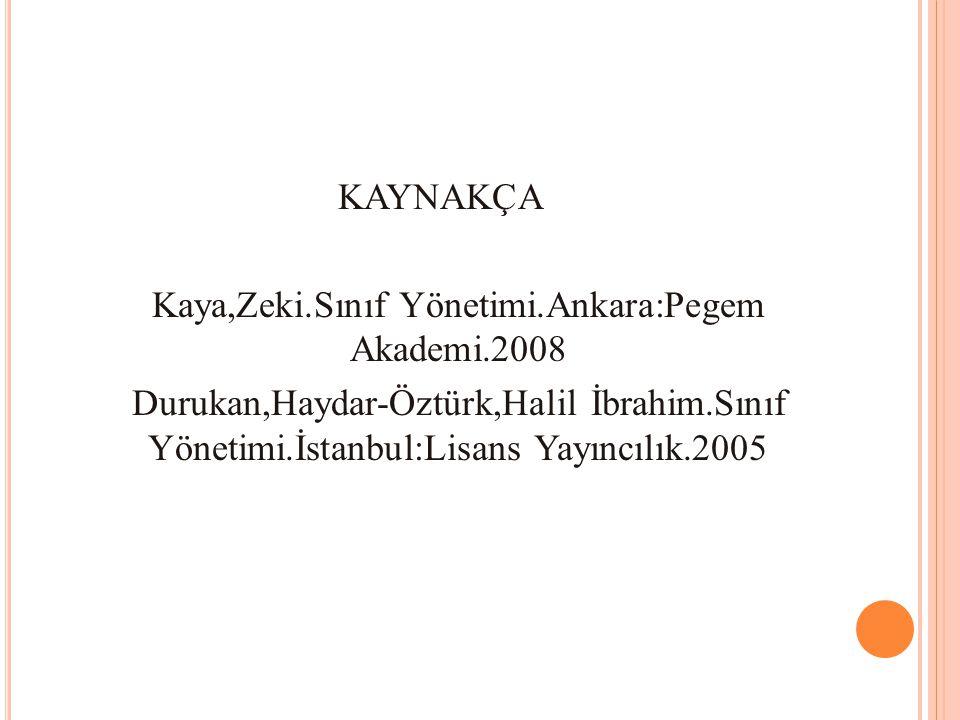 KAYNAKÇA Kaya,Zeki.Sınıf Yönetimi.Ankara:Pegem Akademi.2008 Durukan,Haydar-Öztürk,Halil İbrahim.Sınıf Yönetimi.İstanbul:Lisans Yayıncılık.2005
