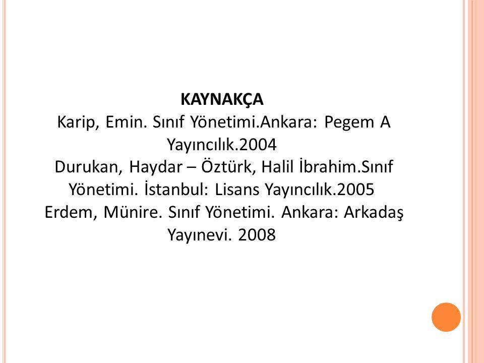 KAYNAKÇA Karip, Emin. Sınıf Yönetimi.Ankara: Pegem A Yayıncılık.2004 Durukan, Haydar – Öztürk, Halil İbrahim.Sınıf Yönetimi. İstanbul: Lisans Yayıncıl