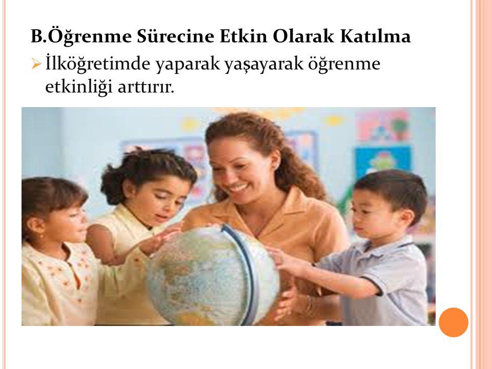B.Öğrenme Sürecine Etkin Olarak Katılma  İlköğretimde yaparak yaşayarak öğrenme etkinliği arttırır.