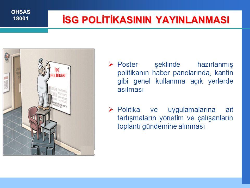 OHSAS 18001 İSG POLİTİKASININ YAYINLANMASI  Poster şeklinde hazırlanmış politikanın haber panolarında, kantin gibi genel kullanıma açık yerlerde asılması  Politika ve uygulamalarına ait tartışmaların yönetim ve çalışanların toplantı gündemine alınması