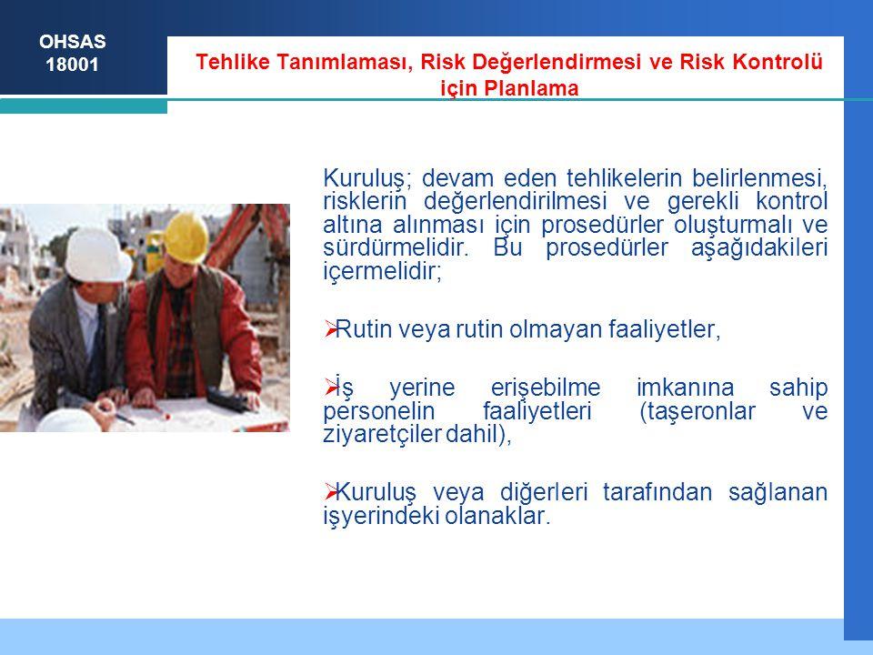 OHSAS 18001 Tehlike Tanımlaması, Risk Değerlendirmesi ve Risk Kontrolü için Planlama Kuruluş; devam eden tehlikelerin belirlenmesi, risklerin değerlendirilmesi ve gerekli kontrol altına alınması için prosedürler oluşturmalı ve sürdürmelidir.