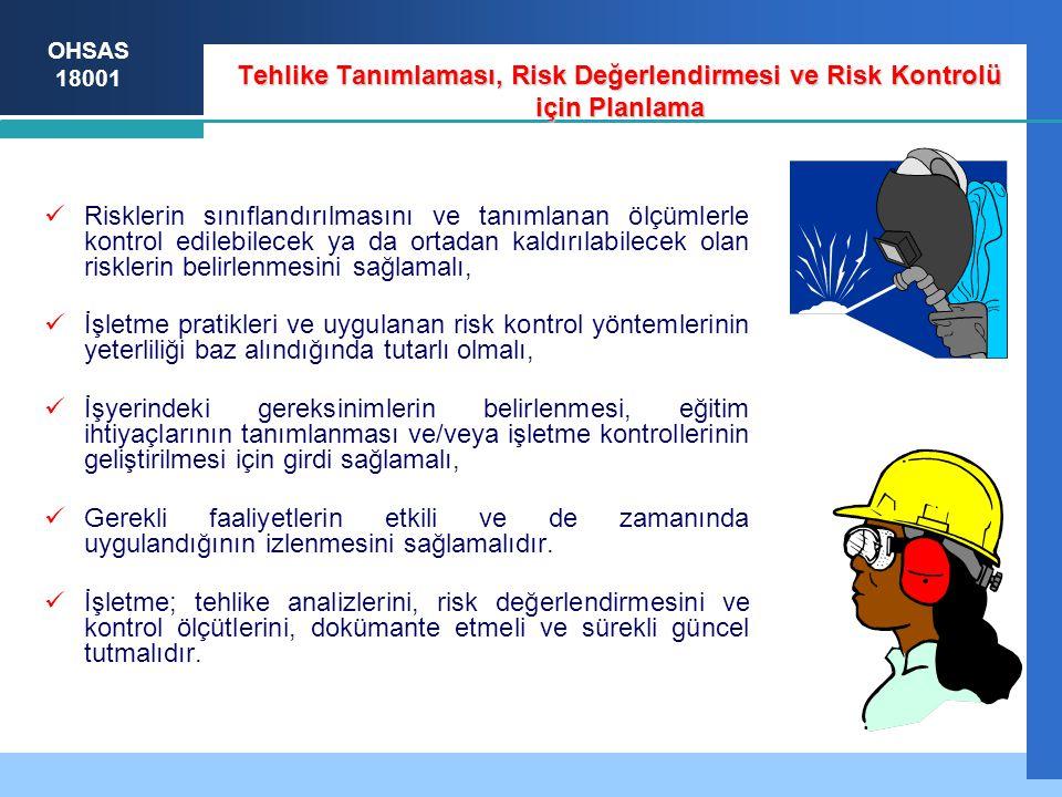 OHSAS 18001 Tehlike Tanımlaması, Risk Değerlendirmesi ve Risk Kontrolü için Planlama Risklerin sınıflandırılmasını ve tanımlanan ölçümlerle kontrol edilebilecek ya da ortadan kaldırılabilecek olan risklerin belirlenmesini sağlamalı, İşletme pratikleri ve uygulanan risk kontrol yöntemlerinin yeterliliği baz alındığında tutarlı olmalı, İşyerindeki gereksinimlerin belirlenmesi, eğitim ihtiyaçlarının tanımlanması ve/veya işletme kontrollerinin geliştirilmesi için girdi sağlamalı, Gerekli faaliyetlerin etkili ve de zamanında uygulandığının izlenmesini sağlamalıdır.
