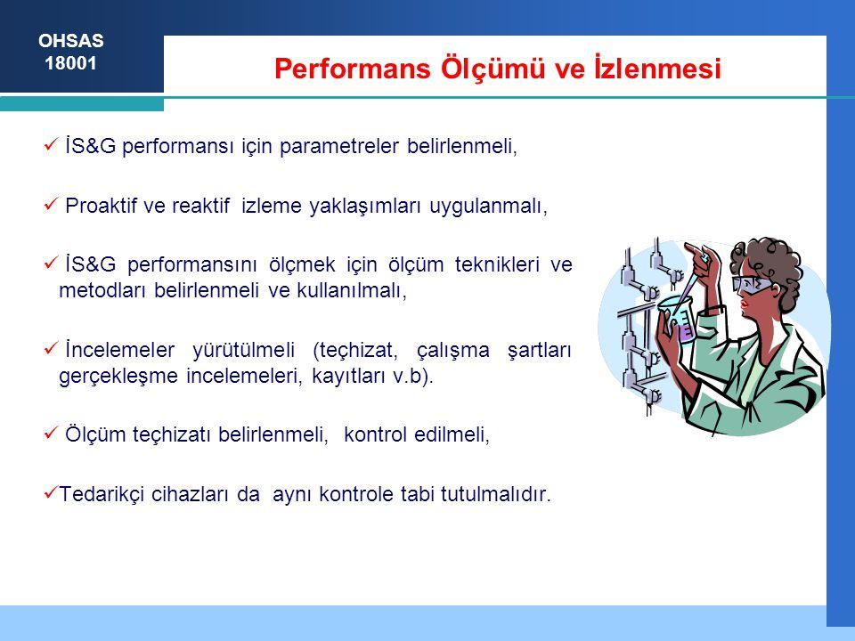 OHSAS 18001 Performans Ölçümü ve İzlenmesi İS&G performansı için parametreler belirlenmeli, Proaktif ve reaktif izleme yaklaşımları uygulanmalı, İS&G performansını ölçmek için ölçüm teknikleri ve metodları belirlenmeli ve kullanılmalı, İncelemeler yürütülmeli (teçhizat, çalışma şartları gerçekleşme incelemeleri, kayıtları v.b).