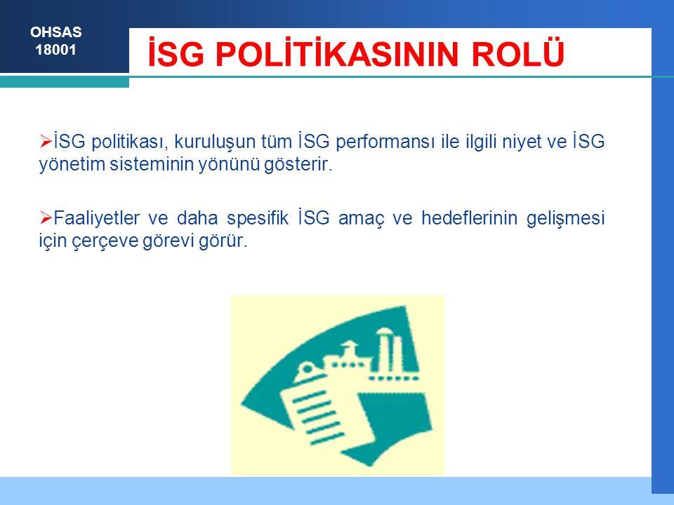 OHSAS 18001 İSG POLİTİKASININ ROLÜ  İSG politikası, kuruluşun tüm İSG performansı ile ilgili niyet ve İSG yönetim sisteminin yönünü gösterir.