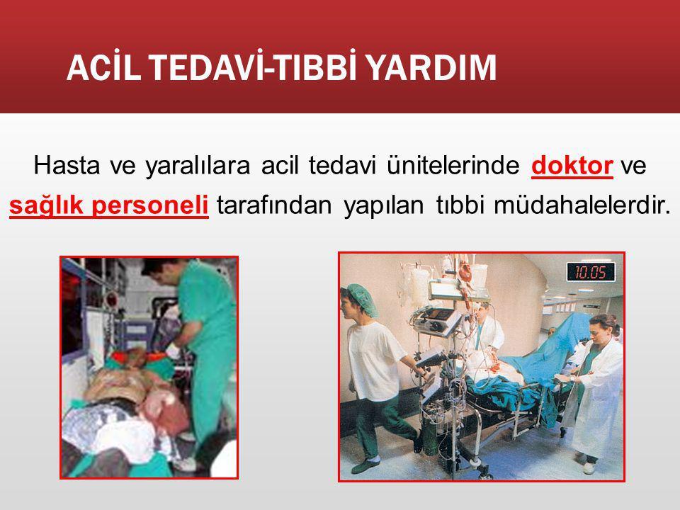 ACİL TEDAVİ-TIBBİ YARDIM Hasta ve yaralılara acil tedavi ünitelerinde doktor ve sağlık personeli tarafından yapılan tıbbi müdahalelerdir.