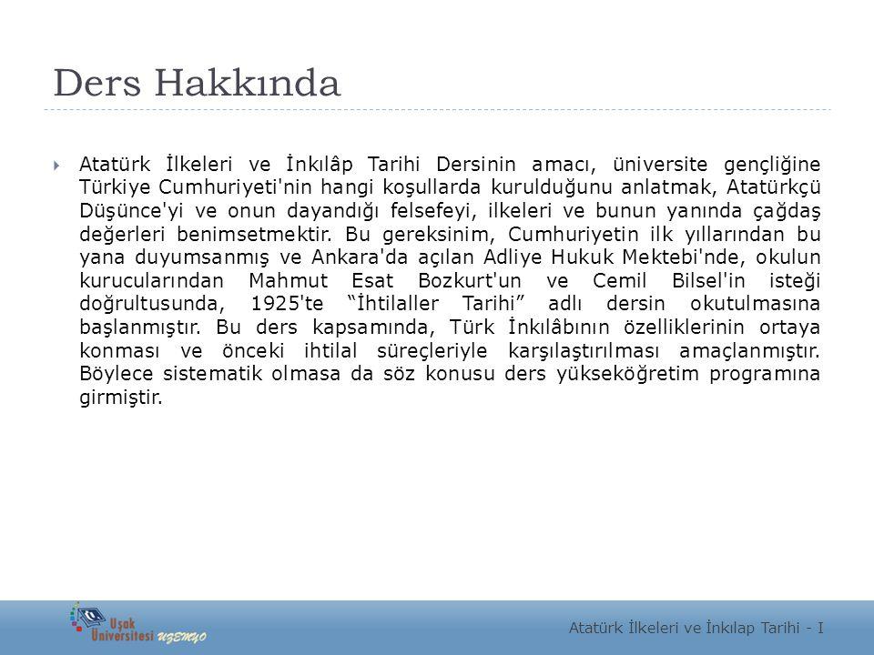 Ders Hakkında  Atatürk İlkeleri ve İnkılâp Tarihi Dersinin amacı, üniversite gençliğine Türkiye Cumhuriyeti'nin hangi koşullarda kurulduğunu anlatmak