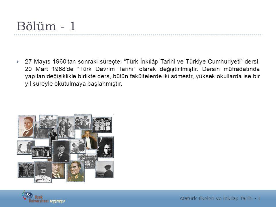 """Bölüm - 1  27 Mayıs 1960'tan sonraki süreçte; """"Türk İnkılâp Tarihi ve Türkiye Cumhuriyeti"""" dersi, 20 Mart 1968'de """"Türk Devrim Tarihi"""" olarak değişti"""