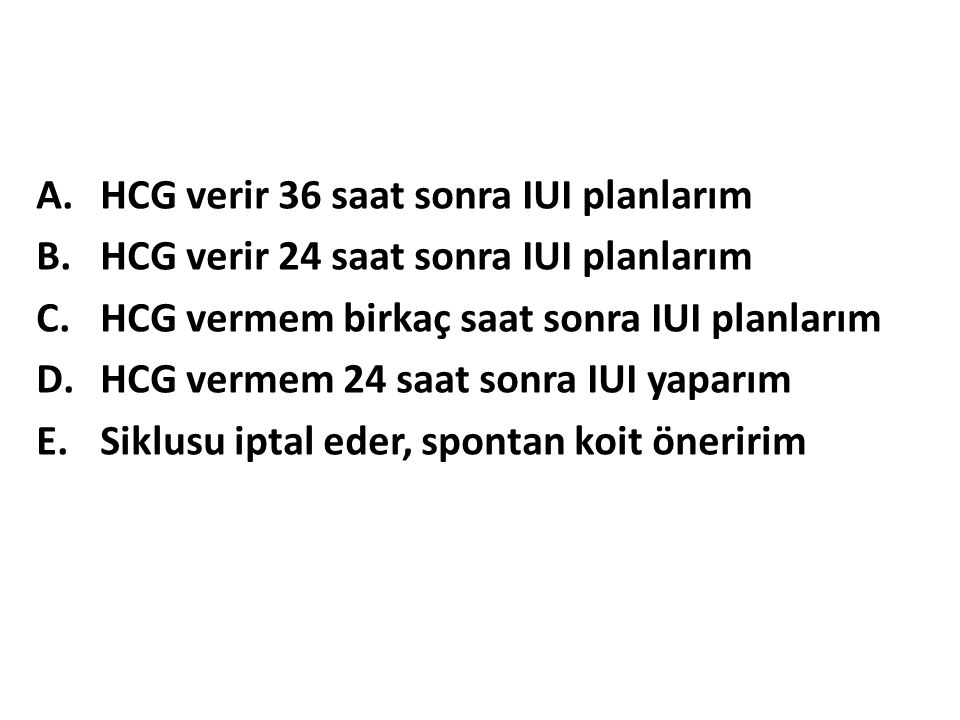 A.HCG verir 36 saat sonra IUI planlarım B.HCG verir 24 saat sonra IUI planlarım C.HCG vermem birkaç saat sonra IUI planlarım D.HCG vermem 24 saat sonra IUI yaparım E.Siklusu iptal eder, spontan koit öneririm