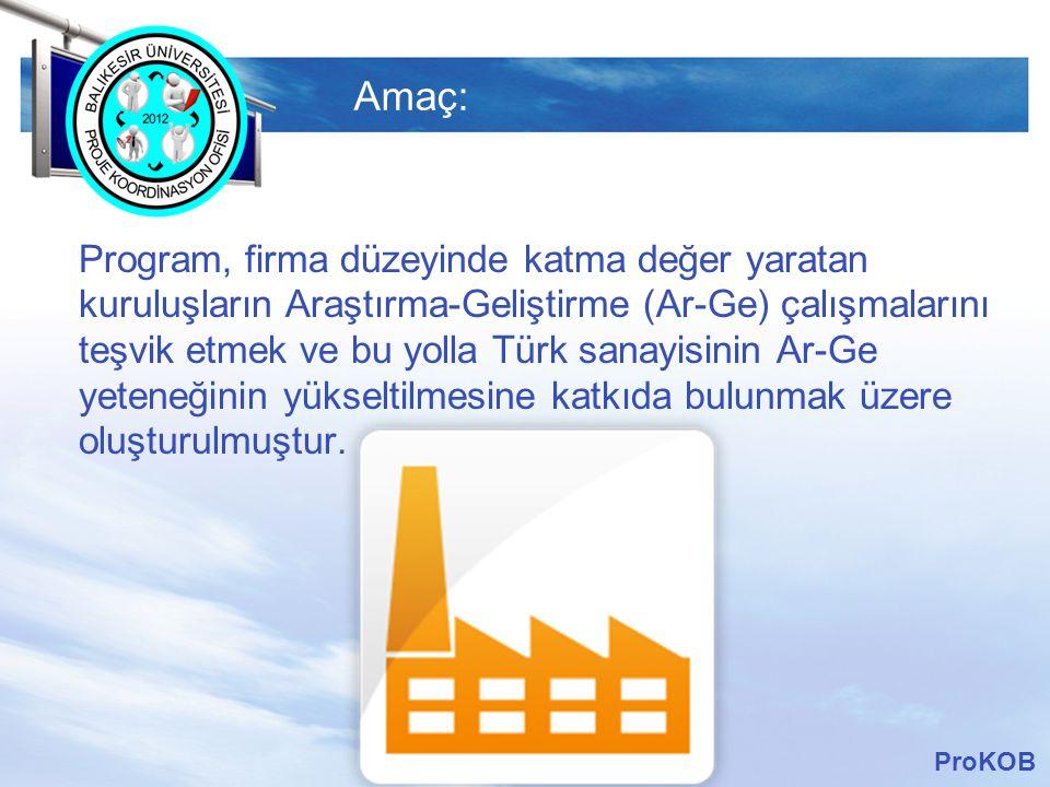 LOGO Amaç: Program, firma düzeyinde katma değer yaratan kuruluşların Araştırma-Geliştirme (Ar-Ge) çalışmalarını teşvik etmek ve bu yolla Türk sanayisinin Ar-Ge yeteneğinin yükseltilmesine katkıda bulunmak üzere oluşturulmuştur.