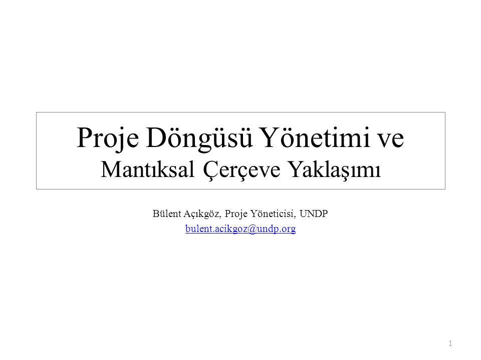 Proje Döngüsü Yönetimi ve Mantıksal Çerçeve Yaklaşımı Bülent Açıkgöz, Proje Yöneticisi, UNDP bulent.acikgoz@undp.org 1