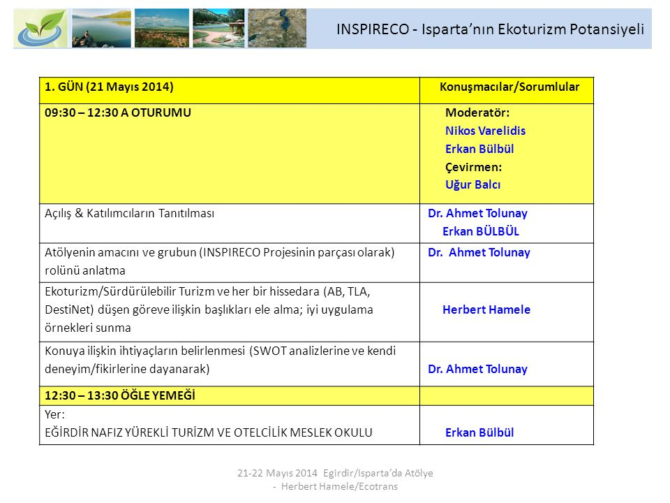 INSPIRECO - Isparta'nın Ekoturizm Potansiyeli 21-22 Mayıs 2014 Egirdir/Isparta'da Atölye - Herbert Hamele/Ecotrans 13:30 – 19:00 GEZİ/SAHA ZİYARETİ Ekoturizmin gelişmesi için çeşitli yerlere gezi (restoran, doğa, kültür, kırsal elişi/geleneksel ürünler, ekoturizm etkinlikleri; soru ve yanıtlar, fikir ve yorumlar) PROGRAM: ilk destinasyon: Akpınar Köyü Seyir Noktası ikinci destinasyon: Kovada Gölü Milli Parkı üçüncü destinasyon: Yazili Kanyon Tabiat Parkı dördüncü destinasyon: Zindan Mağarası Dr.