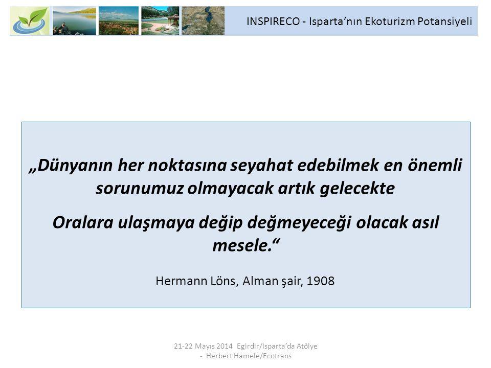 """""""Dünyanın her noktasına seyahat edebilmek en önemli sorunumuz olmayacak artık gelecekte Oralara ulaşmaya değip değmeyeceği olacak asıl mesele. Hermann Löns, Alman şair, 1908 21-22 Mayıs 2014 Egirdir/Isparta'da Atölye - Herbert Hamele/Ecotrans INSPIRECO - Isparta'nın Ekoturizm Potansiyeli"""