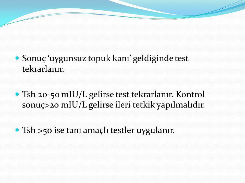 Sonuç 'uygunsuz topuk kanı' geldiğinde test tekrarlanır. Tsh 20-50 mIU/L gelirse test tekrarlanır. Kontrol sonuç>20 mIU/L gelirse ileri tetkik yapılma