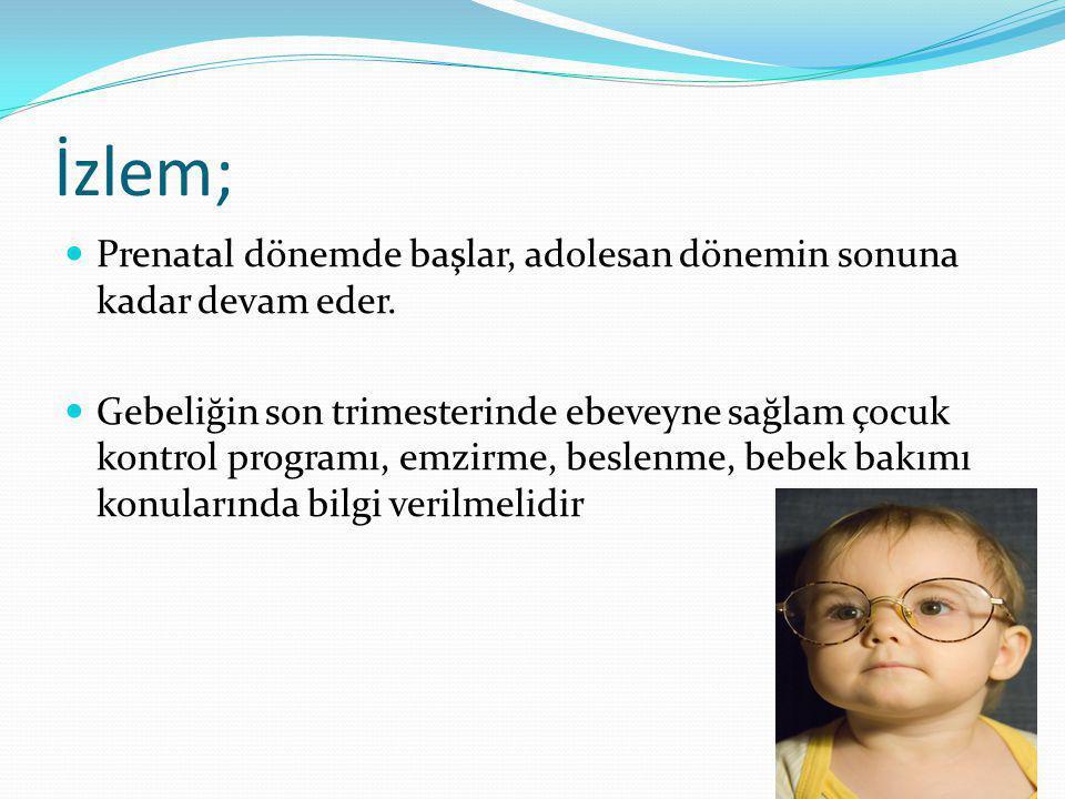 İzlem; Prenatal dönemde başlar, adolesan dönemin sonuna kadar devam eder. Gebeliğin son trimesterinde ebeveyne sağlam çocuk kontrol programı, emzirme,