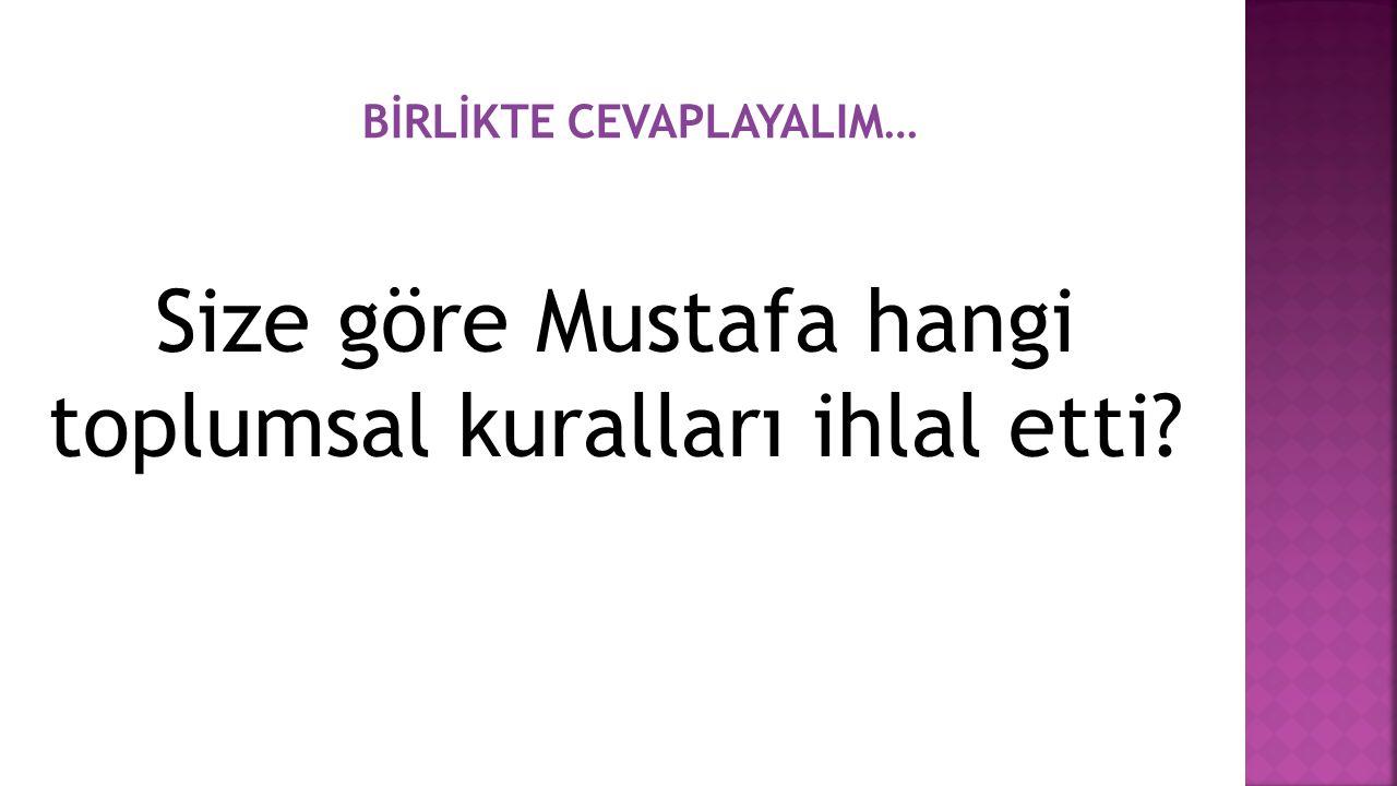 Size göre Mustafa hangi toplumsal kuralları ihlal etti? BİRLİKTE CEVAPLAYALIM…