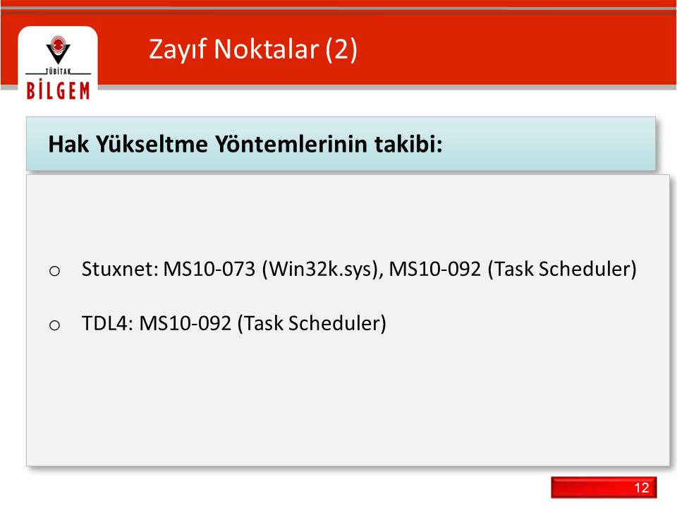 12 Zayıf Noktalar (2) Hak Yükseltme Yöntemlerinin takibi: o Stuxnet: MS10-073 (Win32k.sys), MS10-092 (Task Scheduler) o TDL4: MS10-092 (Task Scheduler) o Stuxnet: MS10-073 (Win32k.sys), MS10-092 (Task Scheduler) o TDL4: MS10-092 (Task Scheduler)