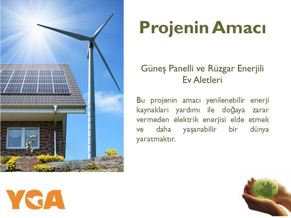 Projenin Amacı Güneş Panelli ve Rüzgar Enerjili Ev Aletleri Bu projenin amacı yenilenebilir enerji kaynakları yardımı ile do ğ aya zarar vermeden elektrik enerjisi elde etmek ve daha yaşanabilir bir dünya yaratmaktır.