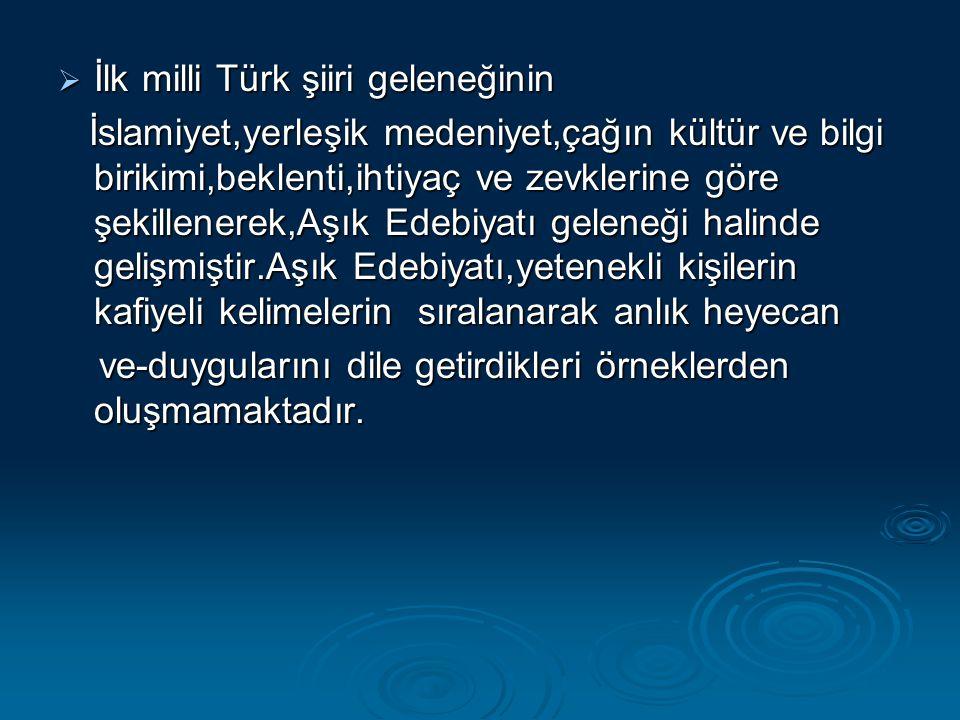  İlk milli Türk şiiri geleneğinin İslamiyet,yerleşik medeniyet,çağın kültür ve bilgi birikimi,beklenti,ihtiyaç ve zevklerine göre şekillenerek,Aşık E
