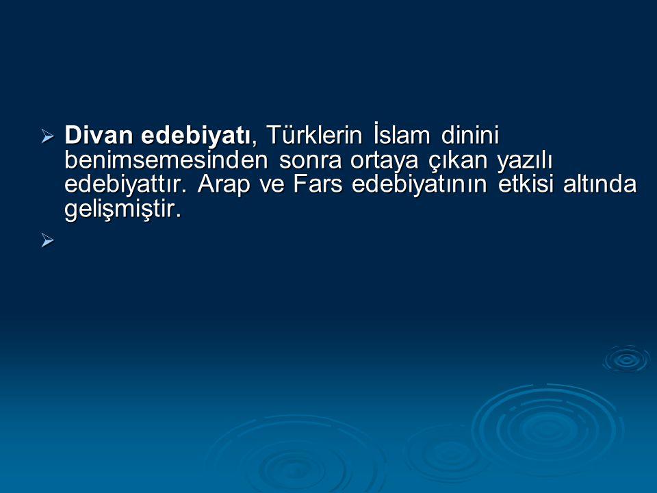  Divan edebiyatı, Türklerin İslam dinini benimsemesinden sonra ortaya çıkan yazılı edebiyattır. Arap ve Fars edebiyatının etkisi altında gelişmiştir.