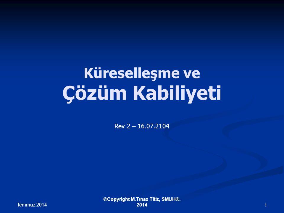 Küreselleşme ve Çözüm Kabiliyeti Rev 2 – 16.07.2104 Temmuz 2014 ©Copyright M.Tınaz Titiz, SMUH®.